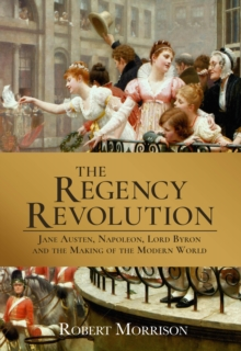 The Regency Revolution : Jane Austen, Napoleon, Lord Byron and the Making of the Modern World, Hardback Book