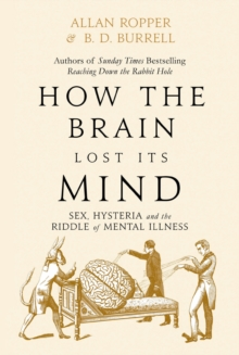 How The Brain Lost Its Mind : Sex, Hysteria and the Riddle of Mental Illness, Hardback Book