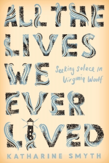 All the Lives We Ever Lived : Seeking Solace in Virginia Woolf, Hardback Book