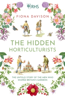 The Hidden Horticulturists : The Untold Story of the Men who Shaped Britain's Gardens, Hardback Book