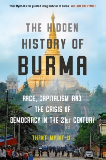 The Hidden History of Burma : Race, Capitalism, and the Crisis of Democracy in the 21st Century, Hardback Book