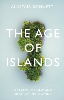The Age of Islands : In Search of New and Disappearing Islands, Hardback Book