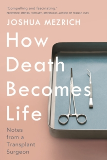 How Death Becomes Life : Notes from a Transplant Surgeon, Hardback Book