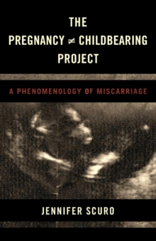 The Pregnancy [does-not-equal] Childbearing Project : A Phenomenology of Miscarriage, Paperback Book
