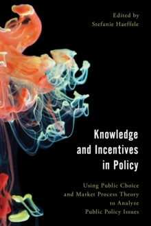 Knowledge and Incentives in Policy : Using Public Choice and Market Process Theory to Analyze Public Policy Issues, Paperback Book
