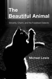 The Beautiful Animal : Sincerity, Charm, and the Fossilised Dialectic, Hardback Book