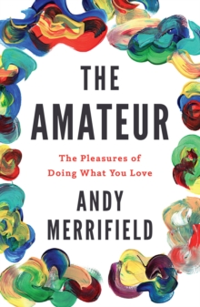The Amateur : The Pleasures of Doing What You Love, Paperback Book