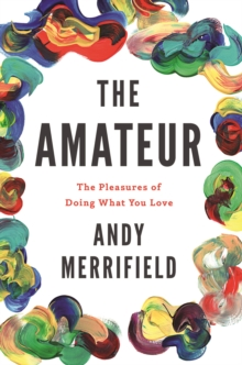 The Amateur : The Pleasures of Doing What You Love, EPUB eBook