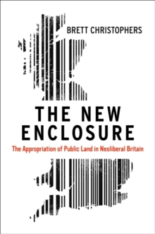 The New Enclosure : The Appropriation of Public Land in Neoliberal Britain, Hardback Book