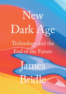 New Dark Age : Technology and the End of the Future, Hardback Book