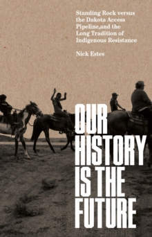Our History Is the Future : Standing Rock Versus the Dakota Access Pipeline, and the Long Tradition of Indigenous Resistance, EPUB eBook