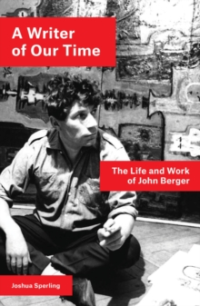 A Writer of Our Time : The Life and Work of John Berger, Paperback / softback Book
