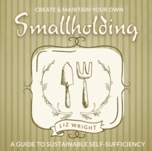 Create and Maintain Your Own Smallholding : A Guide to Sustainable Self-Sufficiency, Paperback Book