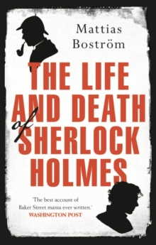 The Life and Death of Sherlock Holmes : Master Detective, Myth and Media Star, Paperback Book