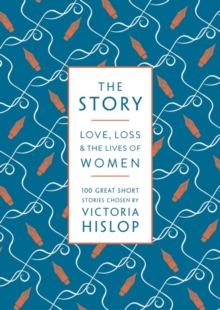 The Story : Love, Loss & The Lives of Women: 100 Great Short Stories, Paperback / softback Book