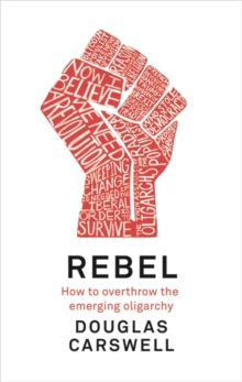 Rebel : How to Overthrow the Emerging Oligarchy, Hardback Book