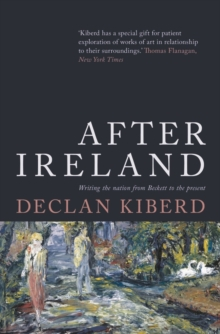 After Ireland : Writing the Nation from Beckett to the Present, Hardback Book
