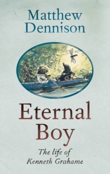 Eternal Boy : The Life of Kenneth Grahame, Hardback Book