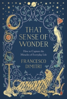 That Sense of Wonder : How to Capture the Miracles of Everyday Life, Hardback Book
