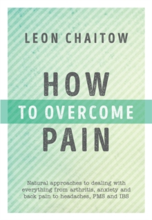 How to Overcome Pain : Natural Approaches to Dealing with Everything from Arthritis, Anxiety and Back Pain to Headaches, PMS, and IBS, Paperback Book