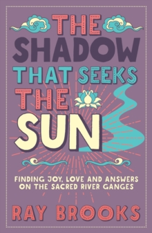The Shadow That Seeks the Sun : Finding Joy, Love and Answers on the Sacred River Ganges, Paperback Book