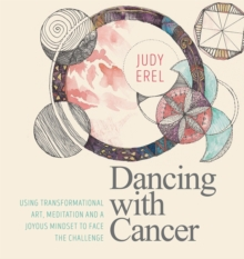 Dancing with Cancer : Cancer Self-Empowerment Through Art, Meditation and a Joyous Mindset, Paperback Book