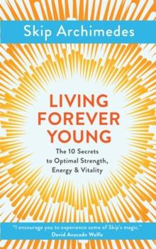 Living Forever Young : The 10 Secrets to Optimal Strength, Energy & Vitality, Paperback Book