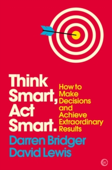Think Smart, Act Smart : How to Make Decisions and Achieve Extraordinary Results, Paperback / softback Book