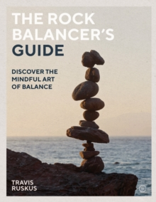 The Rock Balancer's Guide : Discover the Mindful Art of Balance, Paperback / softback Book
