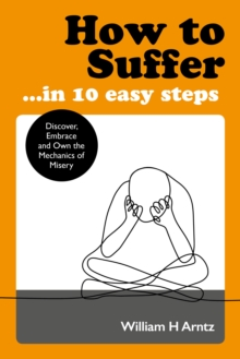 How to Suffer ... In 10 Easy Steps : Discover, Embrace and Own the Mechanics of Misery, Paperback / softback Book