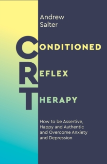 Conditioned Reflex Therapy : How to be Assertive, Happy and Authentic, and Overcome Anxiety and Depression, Paperback / softback Book