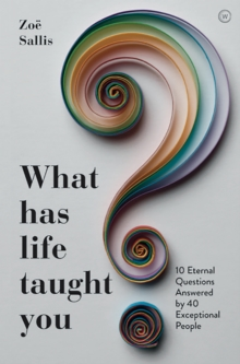 What Has Life Taught You? : 10 Eternal Questions Answered by 40 Exceptional People, Paperback / softback Book