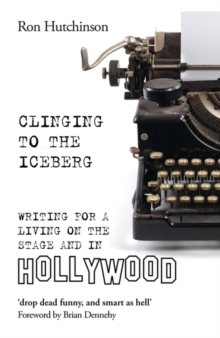 Clinging to the Iceberg : Writing for a Living on the Stage and in Hollywood, Paperback Book