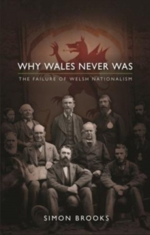 Why Wales Never Was : The Failure of Welsh Nationalism, Paperback Book