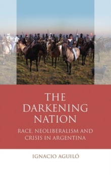 The Darkening Nation : Race, Neoliberalism and Crisis in Argentina, Paperback Book