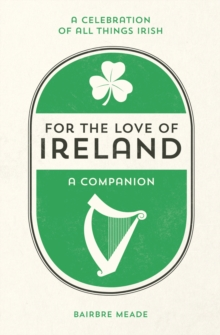 For the Love of Ireland : A Celebration of All Things Irish, Hardback Book