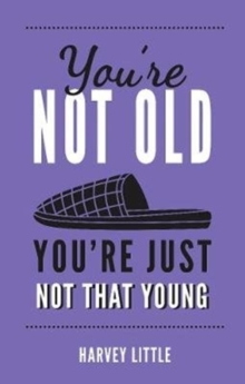 You're Not Old, You're Just Not That Young : The Funny Thing About Getting Older, Hardback Book