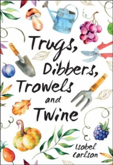 Trugs, Dibbers, Trowels and Twine : Gardening Tips, Words of Wisdom and Inspiration on the Simplest of Pleasures, Hardback Book