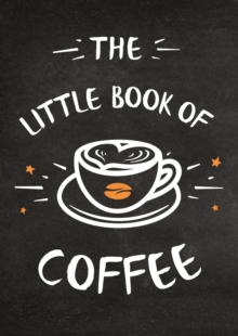 The Little Book of Coffee : A Collection of Quotes, Statements and Recipes for Coffee Lovers, Hardback Book