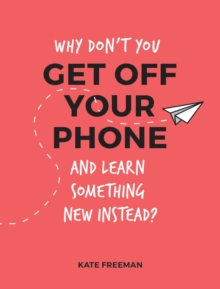Why Don't You Get Off Your Phone and Learn Something New Instead? : Fun, Quirky and Interesting Alternatives to Browsing Your Phone, Paperback Book
