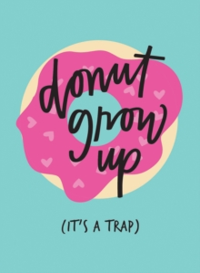 Don't Grow Up; It's a Trap : Inspiring Quotes and Funny Statements to Stave off Adulthood, Hardback Book
