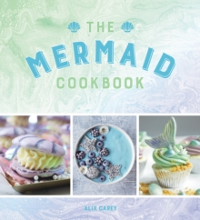 The Mermaid Cookbook : Mermazing Recipes for Lovers of the Mythical Creature, Hardback Book