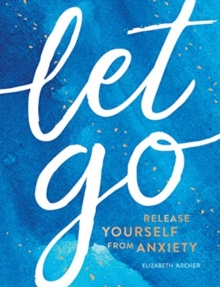 Let Go : Release Yourself from Anxiety - Practical Tips and Techniques to Live a Happy, Stress-Free Life, Hardback Book