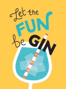 Let the Fun BeGIN : Recipes, Quotes and Statements for Gin Lovers, Hardback Book