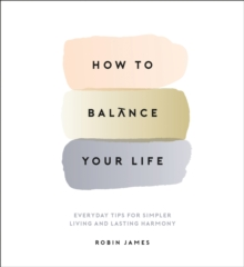 How to Balance Your Life : Everyday Tips for Simpler Living and Lasting Harmony, Hardback Book