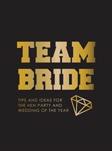Team Bride : Tips and Ideas for the Hen Party and Wedding of the Year, Hardback Book