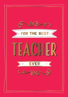 For the Best Teacher Ever : The Perfect Gift to Give to Your Teacher, Hardback Book