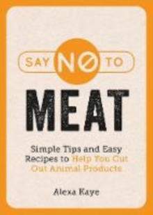 Say No to Meat : Simple Tips and Easy Recipes to Help You Cut Out Animal Products, Paperback / softback Book