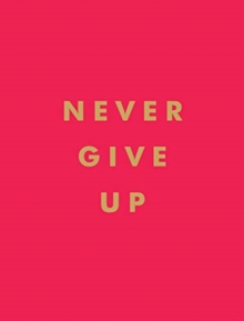 Never Give Up : Inspirational Quotes for Instant Motivation, Hardback Book