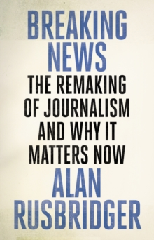 Breaking News : The Remaking of Journalism and Why It Matters Now, Hardback Book